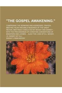 The Gospel Awakening.; Comprising the Sermons and Addresses, Prayer-Meeting Talks and Bible Readings of the Great Revival Meetings Conducted by Moody