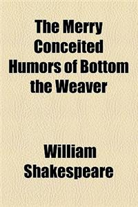 The Merry Conceited Humors of Bottom the Weaver
