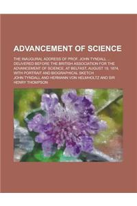 Advancement of Science; The Inaugural Address of Prof. John Tyndall ... Delivered Before the British Association for the Advancement of Science, at Be