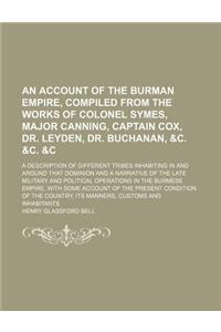 An  Account of the Burman Empire, Compiled from the Works of Colonel Symes, Major Canning, Captain Cox, Dr. Leyden, Dr. Buchanan, &C. &C. &C; A Descri