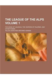 The League of the Alps; The Seige of Valencia, the Vespers of Palermo, and Other Poems Volume 1