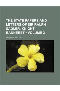 The State Papers and Letters of Sir Ralph Sadler, Knight-Banneret (Volume 2)