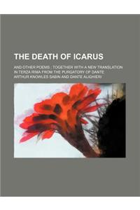 The Death of Icarus; And Other Poems Together with a New Translation in Terza Rima from the Purgatory of Dante