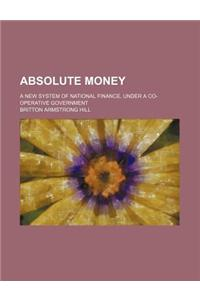 Absolute Money; A New System of National Finance, Under a Co-Operative Government