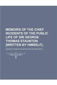 Memoirs of the Chief Incidents of the Public Life of Sir George Thomas Staunton [Written by Himself].