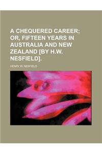 A Chequered Career; Or, Fifteen Years in Australia and New Zealand [By H.W. Nesfield].