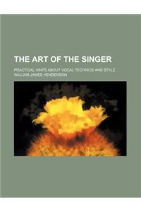 The Art of the Singer; Practical Hints about Vocal Technics and Style