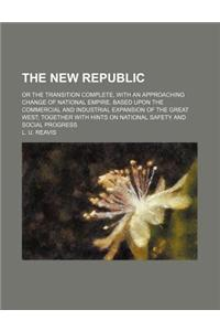 The New Republic; Or the Transition Complete, with an Approaching Change of National Empire, Based Upon the Commercial and Industrial Expansion of the