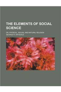 The Elements of Social Science; Or, Physical, Sexual and Natural Religion