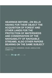 Hearings Beforeon Bills Having for Their Object the Acquisition of Forest and Other Lands for the Protection of Watersheds and Conservation of the Nav