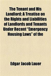 The Tenant and His Landlord; A Treatise on the Rights and Liabilities of Landlords and Tenants Under Recent Emergency Housing Laws of the State of New
