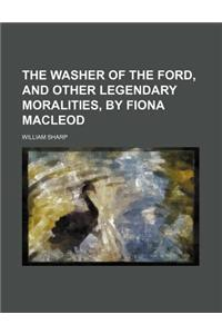 The Washer of the Ford, and Other Legendary Moralities, by Fiona MacLeod