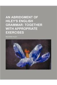 An Abridgment of Hiley's English Grammar; Together with Appropriate Exercises