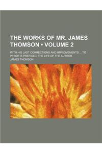 The Works of Mr. James Thomson (Volume 2); With His Last Corrections and Improvements to Which Is Prefixed, the Life of the Author