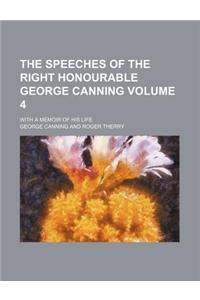 The Speeches of the Right Honourable George Canning Volume 4; With a Memoir of His Life