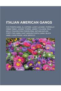 Italian American Gangs: Five Points Gang, Al Capone, Lucky Luciano, Porrello Crime Family, Johnny Torrio, James T. Ellison, Paul Kelly, Philad