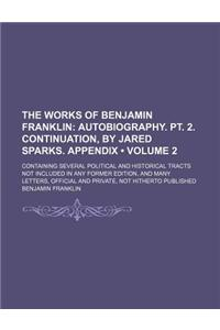 The Works of Benjamin Franklin (Volume 2); Autobiography. PT. 2. Continuation, by Jared Sparks. Appendix. Containing Several Political and Historical