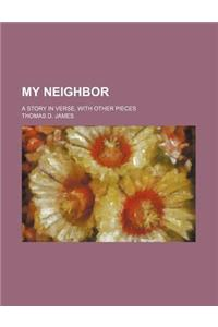 My Neighbor; A Story in Verse, with Other Pieces