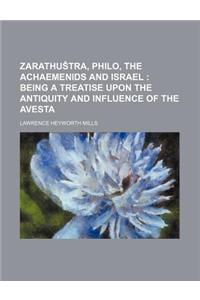 Zarathu Tra, Philo, the Achaemenids and Israel; Being a Treatise Upon the Antiquity and Influence of the Avesta