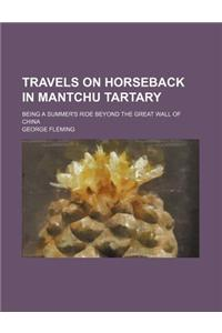 Travels on Horseback in Mantchu Tartary; Being a Summer's Ride Beyond the Great Wall of China