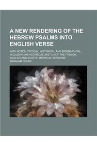 A   New Rendering of the Hebrew Psalms Into English Verse; With Notes, Critical, Historical and Biographical, Including an Historical Sketch of the Fr