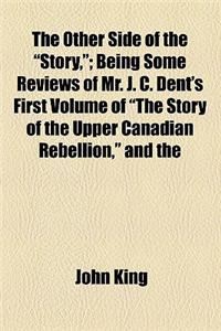 The Other Side of the Story; Being Some Reviews of Mr. J. C. Dent's First Volume of the Story of the Upper Canadian Rebellion, and the Letters in the