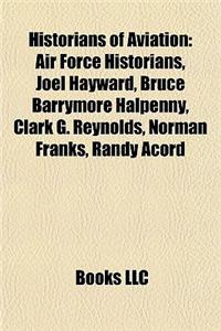 Historians of Aviation: Air Force Historians, Joel Hayward, Bruce Barrymore Halpenny, Clark G. Reynolds, Norman Franks, Randy Acord