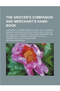 The Grocer's Companion and Merchant's Hand-Book; Containing a Comprehensive Account of the Growth, Manufacture and Qualities of Every Article Sold by