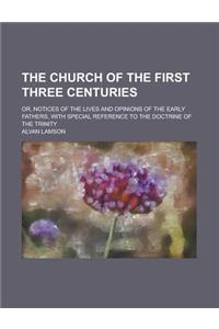 The Church of the First Three Centuries; Or, Notices of the Lives and Opinions of the Early Fathers, with Special Reference to the Doctrine of the Tri