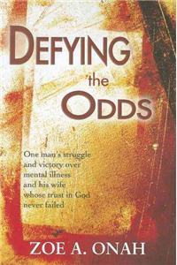 Defying the Odds: One Man's Struggle and Victory Over Mental Illness and His Wife Whose Trust in God Never Failed