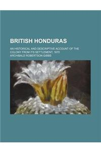 British Honduras; An Historical and Descriptive Account of the Colony from Its Settlement, 1670