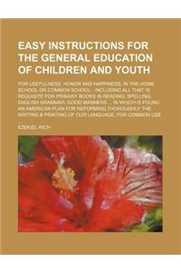 Easy Instructions for the General Education of Children and Youth; For Usefulness, Honor and Happiness, in the Home School or Common School Including