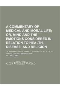 A   Commentary of Medical and Moral Life; Or, Mind and the Emotions Considered in Relation to Health, Disease, and Religion. or Mind and the Emotions,