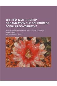 The New State, Group Organization the Solution of Popular Government; Group Organization the Solution of Popular Government