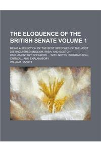The Eloquence of the British Senate; Being a Selection of the Best Speeches of the Most Distinguished English, Irish, and Scotch Parliamentary Speaker