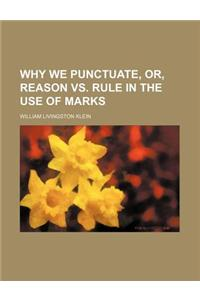 Why We Punctuate, Or, Reason vs. Rule in the Use of Marks