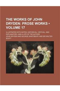 The Works of John Dryden (Volume 17); Prose Works. Illustrated with Notes, Historical, Critical, and Explanatory, and a Life of the Author