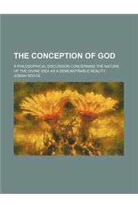 The Conception of God; A Philosophical Discussion Concerning the Nature of the Divine Idea as a Demonstrable Reality