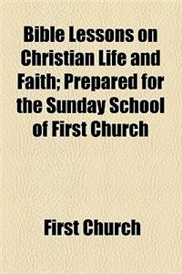 Bible Lessons on Christian Life and Faith; Prepared for the Sunday School of First Church