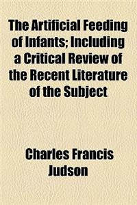The Artificial Feeding of Infants, Including a Critical Review of the Recent Literature of the Subject; Including a Critical Review of the Recent Lite