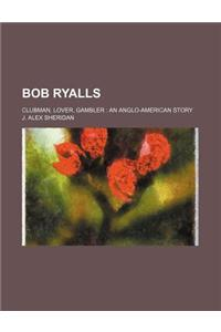 Bob Ryalls; Clubman, Lover, Gambler an Anglo-American Story