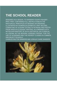The School Reader; Designed as a Sequel to Sanders' Fourth Reader Part First, Containing Full Instructions in the Rhetorical Principles of Reading or