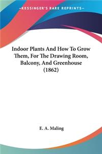 Indoor Plants And How To Grow Them, For The Drawing Room, Balcony, And Greenhouse (1862)
