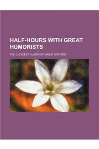 Half-Hours with Great Humorists; The Choicest Humor of Great Writers