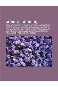 Konigin (Bohmen): Maria Von Ungarn, Elisabeth Stuart, Konstanze Von Ungarn, Anna Von Bohmen Und Ungarn, Margarete Von Babenberg