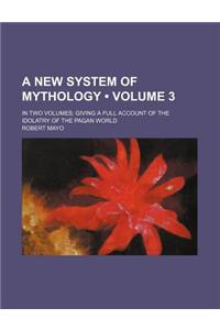 A New System of Mythology (Volume 3); In Two Volumes Giving a Full Account of the Idolatry of the Pagan World