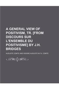 A General View of Positivism, Tr. [From Discours Sur L'Ensemble Du Positivisme] by J.H. Bridges