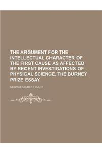 The Argument for the Intellectual Character of the First Cause as Affected by Recent Investigations of Physical Science. the Burney Prize Essay