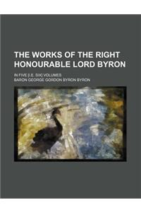 The Works of the Right Honourable Lord Byron; In Five [I.E. Six] Volumes