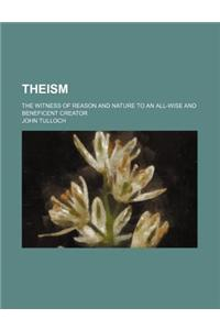 Theism; The Witness of Reason and Nature to an All-Wise and Beneficent Creator